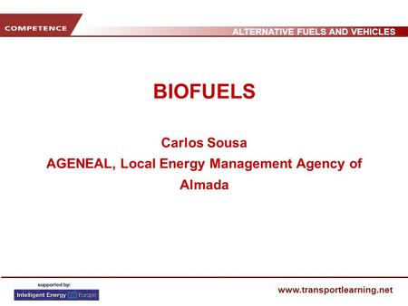ALTERNATIVE FUELS AND VEHICLES www.transportlearning.net BIOFUELS Carlos Sousa AGENEAL, Local Energy Management Agency of Almada.