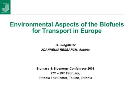 Environmental Aspects of the Biofuels for Transport in Europe G. Jungmeier JOANNEUM RESEARCH, Austria Biomass & Bioenergy Confenrece 2008 27 th – 29 th.