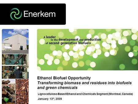 Lignocellulose-Based Ethanol and Chemicals Segment (Montreal, Canada) January 13 th, 2009 Ethanol Biofuel Opportunity Transforming biomass and residues.