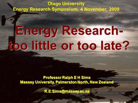 Energy Research- too little or too late? Professor Ralph E H Sims Massey University, Palmerston North, New Zealand Otago University.