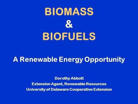 BIOMASS & BIOFUELS A Renewable Energy Opportunity Dorothy Abbott Extension Agent, Renewable Resources University of Delaware Cooperative Extension.