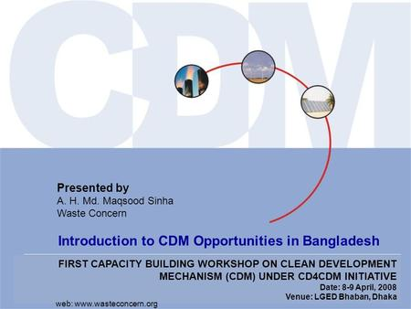FIRST CAPACITY BUILDING WORKSHOP ON CLEAN DEVELOPMENT MECHANISM (CDM) UNDER CD4CDM INITIATIVE Date: 8-9 April, 2008 Venue: LGED Bhaban, Dhaka Presented.