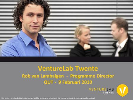 VentureLab Twente Rob van Lambalgen - Programme Director QUT - 9 Februari 2010 This project is co-funded by the European Fund for Regional Development,