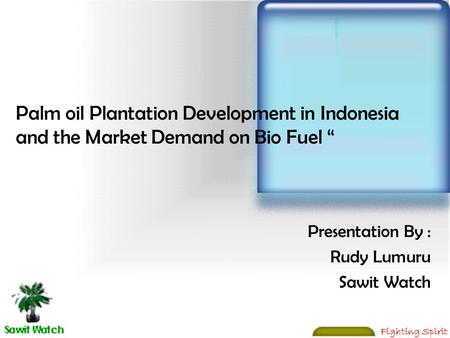 "Fighting Spirit Palm oil Plantation Development in Indonesia and the Market Demand on Bio Fuel "" Presentation By : Rudy Lumuru Sawit Watch."
