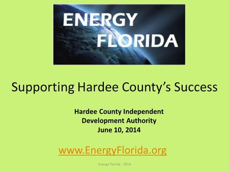 Supporting Hardee County's Success Energy Florida - 2014 www.EnergyFlorida.org Hardee County Independent Development Authority June 10, 2014.