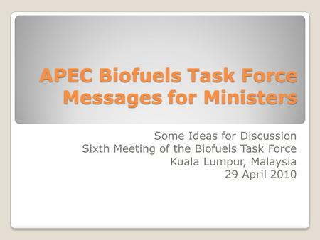 APEC Biofuels Task Force Messages for Ministers Some Ideas for Discussion Sixth Meeting of the Biofuels Task Force Kuala Lumpur, Malaysia 29 April 2010.