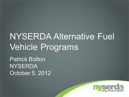 NYSERDA Alternative Fuel Vehicle Programs Patrick Bolton NYSERDA October 5, 2012.