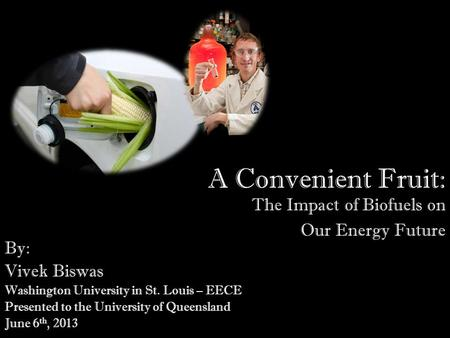 A Convenient Fruit: The Impact of Biofuels on Our Energy Future By: Vivek Biswas Washington University in St. Louis – EECE Presented to the University.