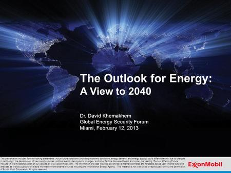 The Outlook for Energy: A View to 2040 Dr. David Khemakhem Global Energy Security Forum Miami, February 12, 2013 This presentation includes forward-looking.