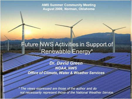 0 Future NWS Activities in Support of Renewable Energy* Dr. David Green NOAA, NWS Office of Climate, Water & Weather Services AMS Summer Community Meeting.
