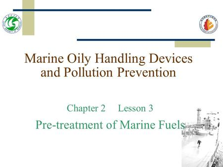 Marine Oily Handling Devices and Pollution Prevention Chapter 2 Lesson 3 Pre-treatment of Marine Fuels.