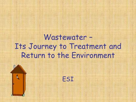 Wastewater – Its Journey to Treatment and Return to the Environment ESI.