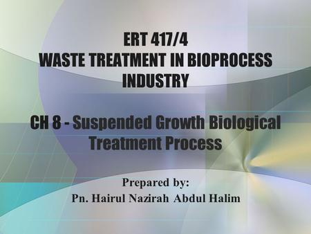 ERT 417/4 WASTE TREATMENT IN BIOPROCESS INDUSTRY CH 8 - Suspended Growth Biological Treatment Process Prepared by: Pn. Hairul Nazirah Abdul Halim.