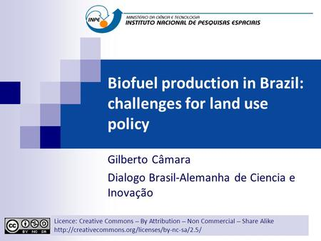 Biofuel production in Brazil: challenges for land use policy Gilberto Câmara Dialogo Brasil-Alemanha de Ciencia e Inovação Licence: Creative Commons ̶̶̶̶