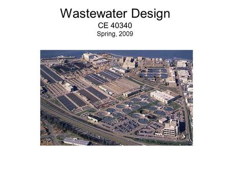 "Wastewater Design CE 40340 Spring, 2009. Outline Introductions Syllabus Course overview A ""brief history of wastewater"" Overview of wastewater treatment."