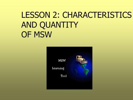 LESSON 2: CHARACTERISTICS AND QUANTITY OF MSW. Goals  Determine why quantification is important  Understand the methodology used to quantify MSW  Become.