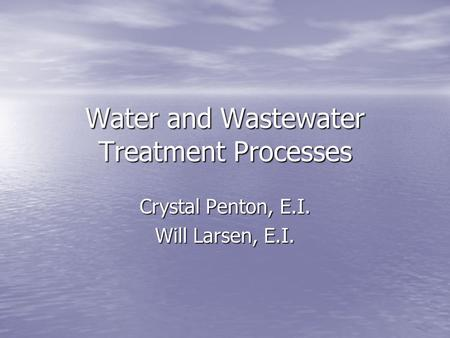 Water and Wastewater Treatment Processes Crystal Penton, E.I. Will Larsen, E.I.