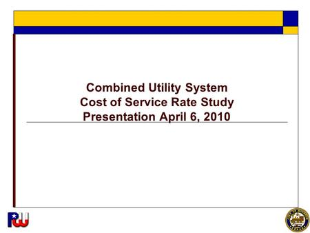 1 Combined Utility System Cost of Service Rate Study Presentation April 6, 2010.