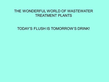 THE WONDERFUL WORLD OF WASTEWATER TREATMENT PLANTS TODAY'S FLUSH IS TOMORROW'S DRINK!