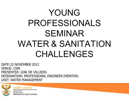 YOUNG PROFESSIONALS SEMINAR WATER & SANITATION CHALLENGES DATE:22 NOVEMBER 2013 VENUE: CSIR PRESENTER: IZAK DE VILLIERS DESIGNATION: PROFESSIONAL ENGINEER.