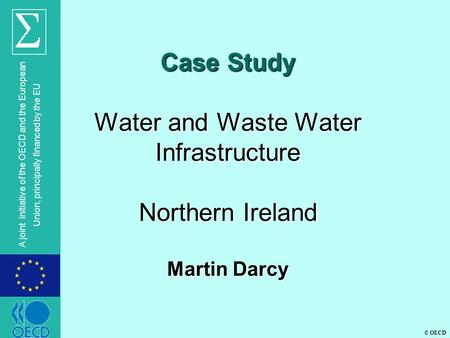 © OECD A joint initiative of the OECD and the European Union, principally financed by the EU Case Study Water and Waste Water Infrastructure Northern Ireland.