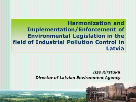 Harmonization and Implementation/Enforcement of Environmental Legislation in the field of Industrial Pollution Control in Latvia Ilze Kirstuka Director.