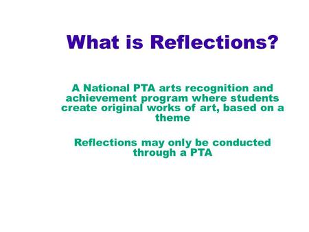 What is Reflections? A National PTA arts recognition and achievement program where students create original works of art, based on a theme Reflections.