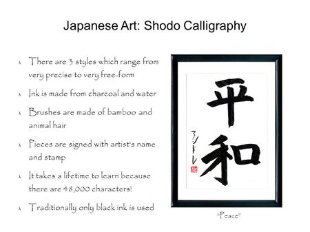 Japanese Art: Shodo Calligraphy There are 3 styles which range from very precise to very free-form Ink is made from charcoal and water Brushes are made.