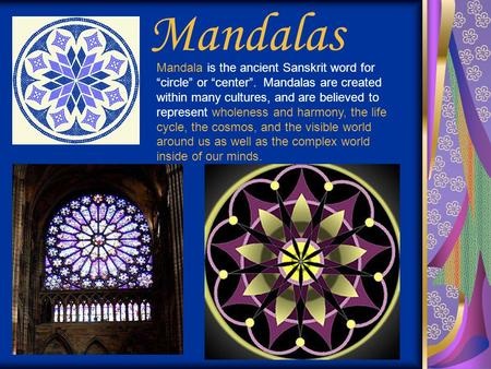 "Mandalas Mandala is the ancient Sanskrit word for ""circle"" or ""center"". Mandalas are created within many cultures, and are believed to represent wholeness."