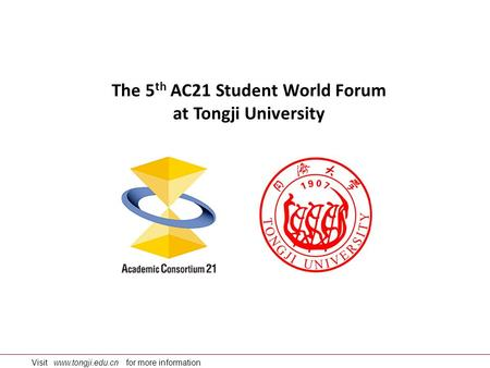 Visit www.tongji.edu.cn for more information The 5 th AC21 Student World Forum at Tongji University.