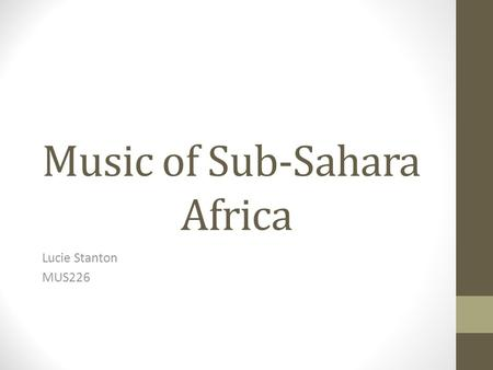 Music of Sub-Sahara Africa Lucie Stanton MUS226. Introduction Africa is made up of over fifty counties Sub-saharan Africa is built out of many different.