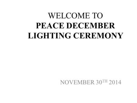 WELCOME TO PEACE DECEMBER LIGHTING CEREMONY NOVEMBER 30 TH 2014.