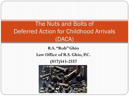 "R.S. ""Rob"" Ghio Law Office of R.S. Ghio, P.C. (817)543-2557 The Nuts and Bolts of Deferred Action for Childhood Arrivals (DACA)"