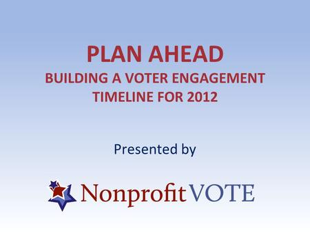 PLAN AHEAD BUILDING A VOTER ENGAGEMENT TIMELINE FOR 2012 Presented by.