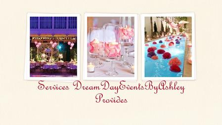 Services DreamDayEventsByAshley Provides. DreamDayEventsByAshley Pre-Planning Initial Site Visit Schedule of events, rental list and lighting plan Menu.
