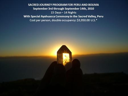 SACRED JOURNEY PROGRAM FOR PERU AND BOLIVIA September 3rd through September 14th, 2010 15 Days – 14 Nights With Special Ayahuasca Ceremony in the Sacred.