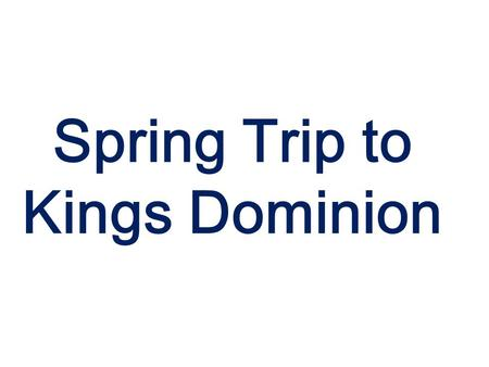 Spring Trip to Kings Dominion. The week of April 28 What to Bring. Blue Polo Band shirt. Khaki pants. Black socks/Marching band shoes or Black Dress shoes.