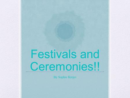 Festivals and Ceremonies!! By Sophie Krejci. Have you ever heard of festivals or even ceremonies? Well if you have been to a wedding, you have been to.
