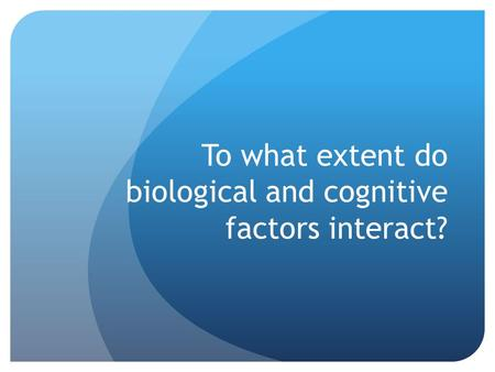 To what extent do biological and cognitive factors interact?