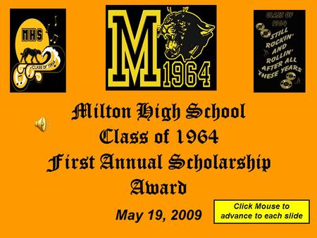 Milton High School Class of 1964 First Annual Scholarship Award May 19, 2009 Click Mouse to advance to each slide.