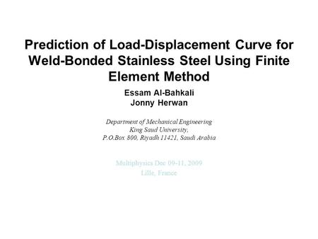 Prediction of Load-Displacement Curve for Weld-Bonded Stainless Steel Using Finite Element Method Essam Al-Bahkali Jonny Herwan Department of Mechanical.