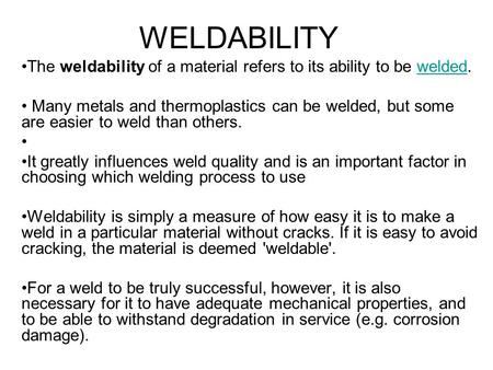 WELDABILITY The weldability of a material refers to its ability to be welded.welded Many metals and thermoplastics can be welded, but some are easier to.
