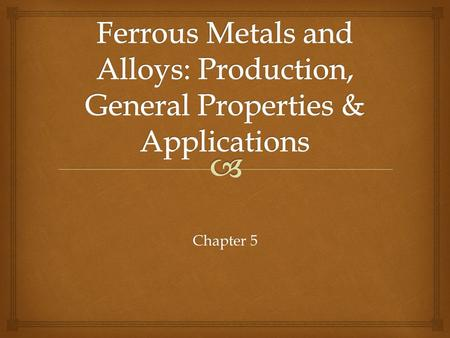 Chapter 5.   Among the most useful of all metals  Contain iron as their base metal  Carbon and alloy steels  Stainless steels  Tool & die steels.