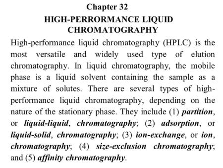 Chapter 32 HIGH-PERRORMANCE LIQUID CHROMATOGRAPHY High-performance liquid chromatography (HPLC) is the most versatile and widely used type of elution chromatography.