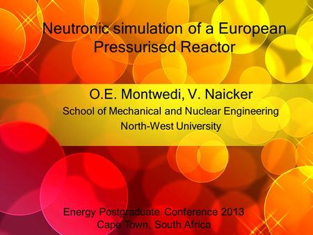 Neutronic simulation of a European Pressurised Reactor O.E. Montwedi, V. Naicker School of Mechanical and Nuclear Engineering North-West University Energy.