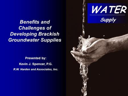 Presented by: Kevin J. Spencer, P.G. R.W. Harden and Associates, Inc. Benefits and Challenges of Developing Brackish Groundwater Supplies WATER Supply.