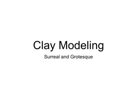 Clay Modeling Surreal and Grotesque.