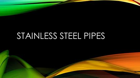 STAINLESS STEEL PIPES. WHAT IS STAINLESS STEEL TYPICAL PROPERTIES Stainless steels are alloys containing iron, relatively low carbon, a minimum 10.5%