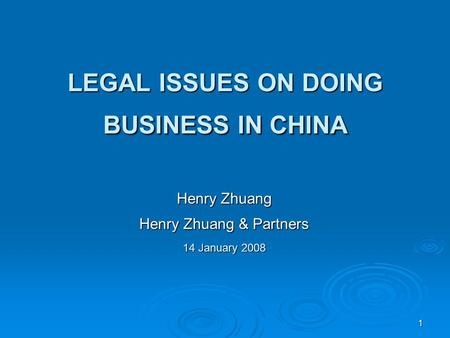 1 LEGAL ISSUES ON DOING BUSINESS IN CHINA Henry Zhuang Henry Zhuang & Partners 14 January 2008.