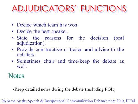 ADJUDICATORS' FUNCTIONS Decide which team has won. Decide the best speaker. State the reasons for the decision (oral adjudication). Provide constructive.